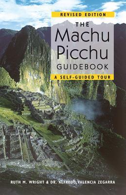 The Machu Picchu Guidebook: A Self-Guided Tour - Wright, Ruth M, and Zegarra, Alfredo Valencia