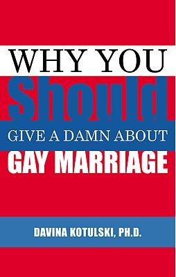 Why You Should Give a Damn about Gay Marriage - Kotulski, Davina, PH.D.