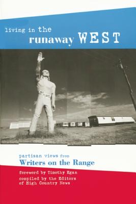 Living in the Runaway West: Partisan Views from Writers on the Range - High Country News (Compiled by), and Egan, Timothy (Foreword by)