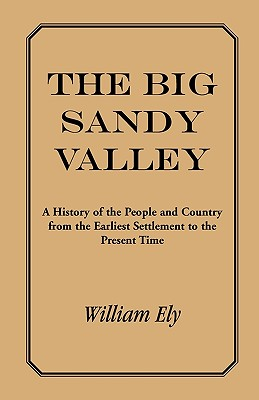 The Big Sandy Valley: A History of the People and Country from the Earliest Settlement to the Present - Ely, William