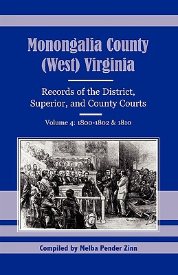 Monongalia County, (West) Virginia: Records of the District, Superior, and County Courts, Volume 4: 1800-1802 & 1810 - Zinn, Melba Pender