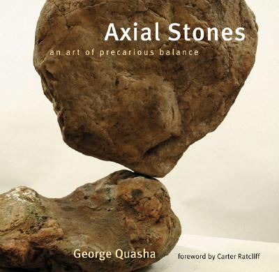 Axial Stones: An Art of Precarious Balance - Quasha, George, and Ratcliff, Carter (Foreword by)