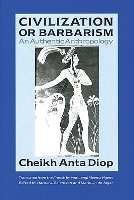 Civilization or Barbarism: An Authentic Anthropology - Diop, Cheikh Anta, and Ngemi, Meema Yaa-Lengi (Translated by), and Ngemi, Yaa-Lengi Meema (Translated by)