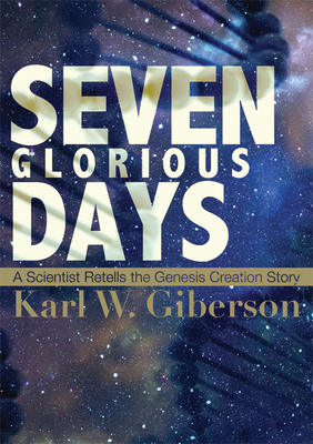 Seven Glorious Days: A Scientist Retells the Genesis Creation Story - Giberson, Karl W