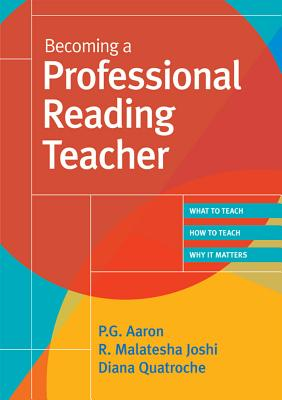 Becoming a Professional Reading Teacher: What to Teach, How to Teach, Why It Matters - Aaron, P G, and Joshi, R Malatesha, and Quatroche, Diana