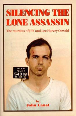 Silencing the Lone Assassin: The Murders of JFK and Lee Harvery Oswald - Canal, John
