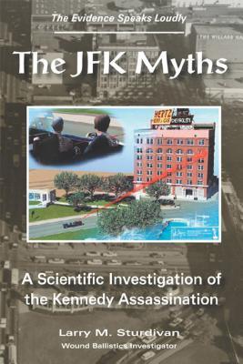 The JFK Myths: A Scientific Investigation of the Kennedy Assassination - Sturdivan, Larry M