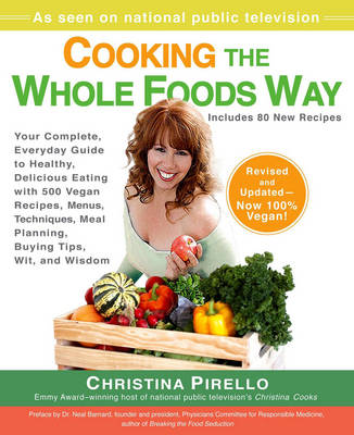 Cooking the Whole Foods Way: Your Complete, Everyday Guide to Healthy, Delicious Eating with 500 Vegan Recipes, Menus, Techniques, Meal Planning, Buying Tips, Wit, and Wisdom - Pirello, Christina