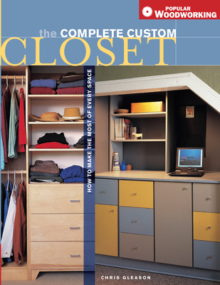 The Complete Custom Closet: How to Make the Most of Every Space - Gleason, Chris