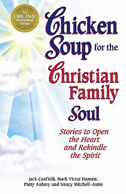 Chicken Soup for the Christian Family Soul: Stories to Open the Heart and Rekindle the Spirit - Canfield, Jack, and Mitchell-Autio, Nancy, R.N., and Hansen, Mark Victor
