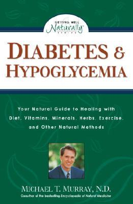 Diabetes & Hypoglycemia: Your Natural Guide to Healing with Diet, Vitamins, Minerals, Herbs, Exercise, an D Other Natural Methods - Murray, Michael T, M.D., M D