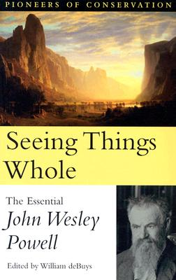 Seeing Things Whole: The Essential John Wesley Powell - Powell, John Wesley, and deBuys, William (Editor)
