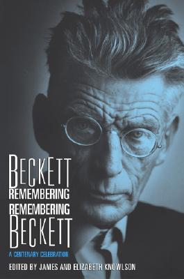 Beckett Remembering Remembering Beckett: A Centenary Celebration - Knowlson, James (Editor), and Knowlson, Elizabeth (Editor)
