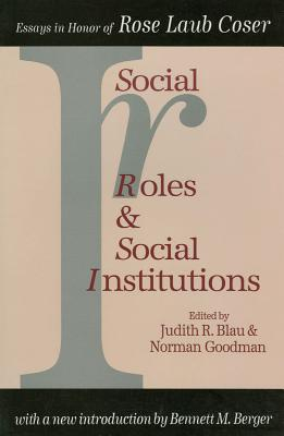 Social Roles and Social Institutions: Essays in Honor of Rose Laub Coser - Blau, Judith R (Editor), and Goodman, Norman (Editor), and Berger, Bennett M (Introduction by)
