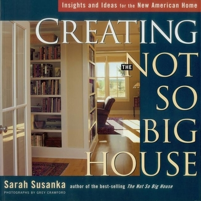 Creating the Not So Big House: Insights and Ideas for the New American Home - Susanka, Sarah, and Crawford, Grey (Photographer)