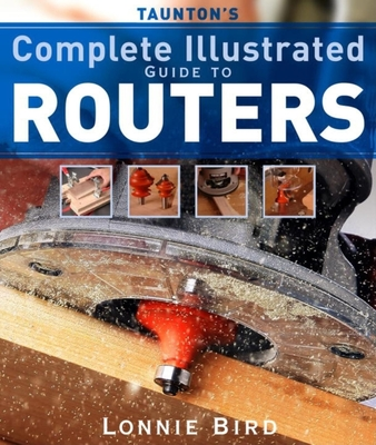 Taunton's Complete Illustrated Guide to Routers - Bird, Lonnie