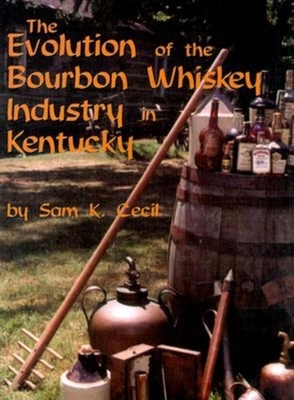 The Evolution of the Bourbon Whiskey Industry in Kentucky - Cecil, Sam K