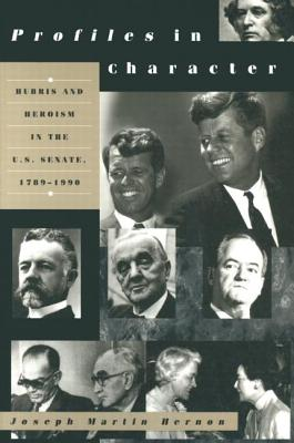 Profiles in Character: Hubris and Heroism in the U.S. Senate, 1789-1990 - Hernon, Joseph Martin