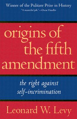 Origins of the Fifth Amendment: The Right Against Self-Incrimination - Levy, Leonard Williams