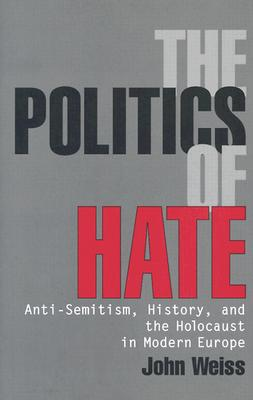 The Politics of Hate: Anti-Semitism, History, and the Holocaust in Modern Europe - Weiss, John