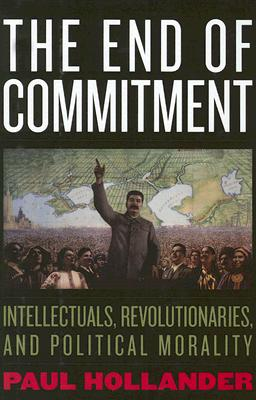 The End of Commitment: Intellectuals, Revolutionaries, and Political Morality - Hollander, Paul
