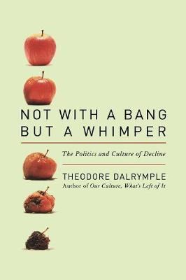 Not with a Bang But a Whimper: The Politics and Culture of Decline - Dalrymple, Theodore