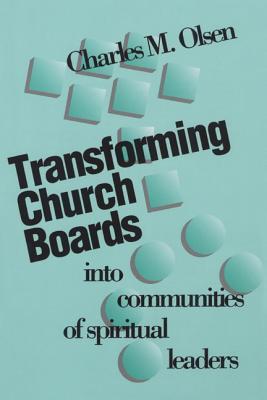 Transforming Church Boards Into Communities of Spiritual Leaders - Olsen, Charles M