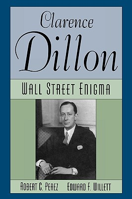 Clarence Dillon: A Wall Street Enigma - Perez, Robert C, and Willett, Edward F
