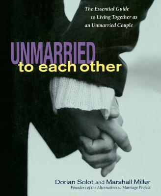 Unmarried to Each Other: The Essential Guide to Living Together and Staying Together - Solot, Dorian, and Miller, Marshall