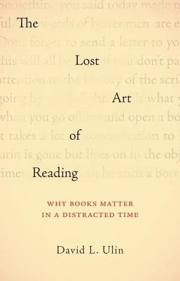 The Lost Art of Reading: Why Books Matter in a Distracted Time - Ulin, David L