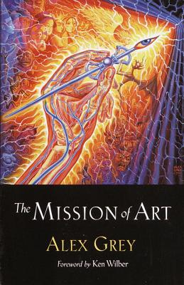 The Mission of Art - Grey, Alex, and Wilber, Ken (Foreword by)