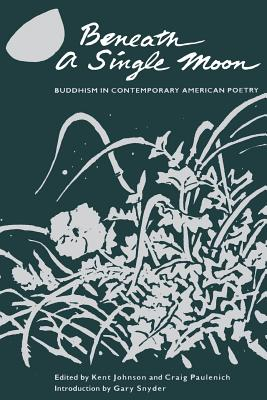 Beneath a Single Moon: Buddhism in Contemporary American Poetry - Johnson, Kent (Editor), and Paulenich, Craig (Editor), and Snyder, Gary (Introduction by)
