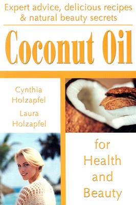 Coconut Oil: For Health and Beauty - Holzapfel, Cynthia, and Holzapfel, Laura