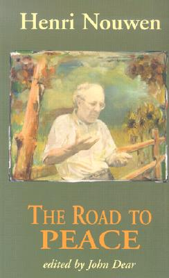 The Road to Peace: Writings on Peace and Justice - Nouwen, Henri J M, and Dear, John, S.J. (Editor)