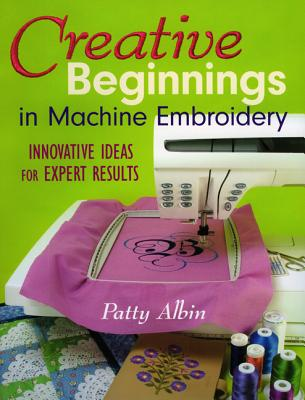 Creative Beginnings in Machine Embroidery: Innovative Ideas for Expert Results - Albin, Patty