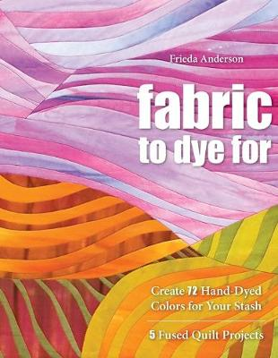 Fabric to Dye for: Create 72 Hand-Dyed Colors for Your Stash - Anderson, Frieda L