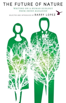 The Future of Nature: Writing on a Human Ecology from Orion Magazine - Lopez, Barry (Selected by)