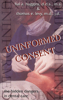 Uninformed Consent: The Hidden Dangers in Dental Care - Huggins, Hal A, D.D.S., M.S., and Levy, Thomas E, M.D., J.D., and Merrill, James L (Foreword by)
