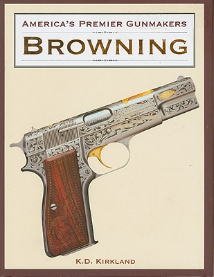 America's Premier Gunmakers: Browning - Kirkland, K D