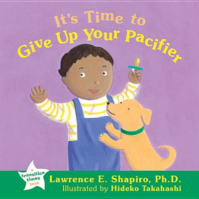 It's Time to Give Up Your Pacifier - Shapiro, Lawrence E, PH.D.