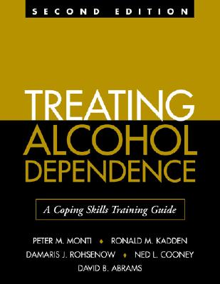Treating Alcohol Dependence: A Coping Skills Training Guide - Monti, Peter M, PhD, and Kadden, Ronald M, Ph.D., and Rohsenow, Damaris, PH.D.
