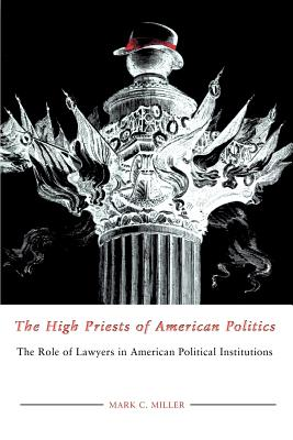 The High Priests of American Politics: The Role of Lawyers in American Political Institutions - Miller, Mark C, Professor