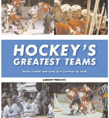 Hockey's Greatest Teams: Teams, Players and Plays That Changed the Game - Podnieks, Andrew