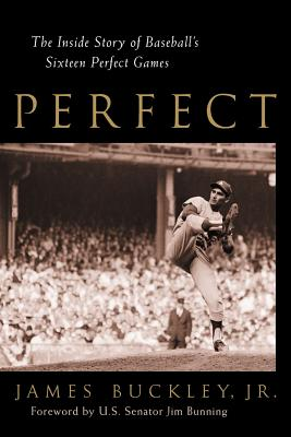 Perfect: The Inside Story of Baseball's Sixteen Perfect Games - Buckley, James, Jr., and Ryan, Nolan, and Bunning, Jim (Foreword by)