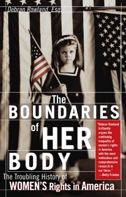 The Boundaries of Her Body: The Troubling History of Women's Rights in America - Rowland, Debran