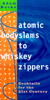 Atomic Bodyslams to Whiskey Zippers: Cocktails for the 21st Century - Rocke, Adam