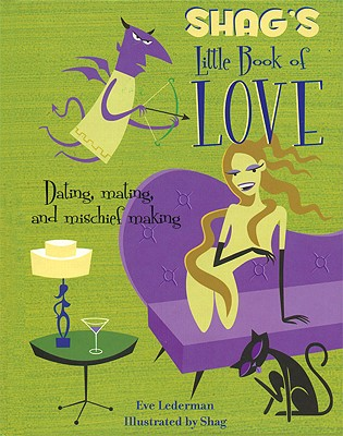 Shag's Little Book of Love: Dating, Mating, and Mischief Making - Lederman, Eve, and Shag (Illustrator)