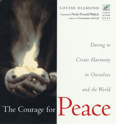 The Courage for Peace: Daring to Create Harmony in Ourselves and the World - Diamond, Louise, and Walsch, Neale Donald (Foreword by)