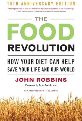 The Food Revolution: How Your Diet Can Help Save Your Life and Our World - Robbins, John, and Ornish, Dean, Dr., M.D. (Foreword by)