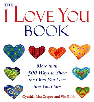 "The ""I Love You"" Book: More Than 500 Ways to Show the Ones You Love That You Care - MacGregor, Cynthia, and Bobb, Vic"